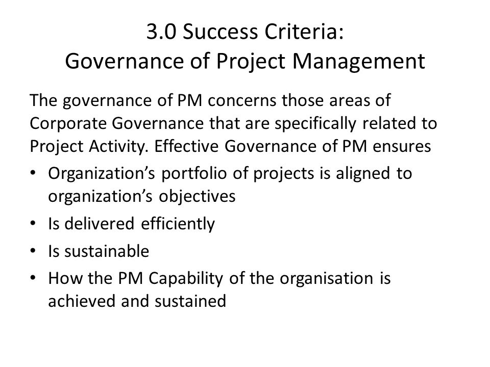 3.0 Success Criteria: Governance of Project Management The governance of PM concerns those areas of Corporate Governance that are specifically related to Project Activity.