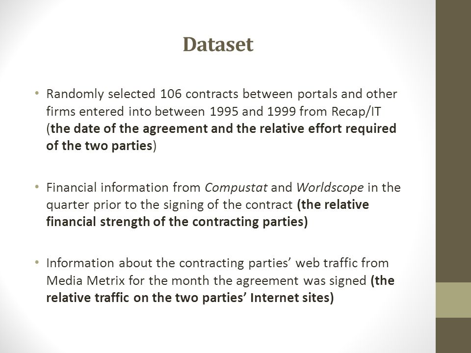 Dataset Randomly selected 106 contracts between portals and other firms entered into between 1995 and 1999 from Recap/IT (the date of the agreement and the relative effort required of the two parties) Financial information from Compustat and Worldscope in the quarter prior to the signing of the contract (the relative financial strength of the contracting parties) Information about the contracting parties' web traffic from Media Metrix for the month the agreement was signed (the relative traffic on the two parties' Internet sites)