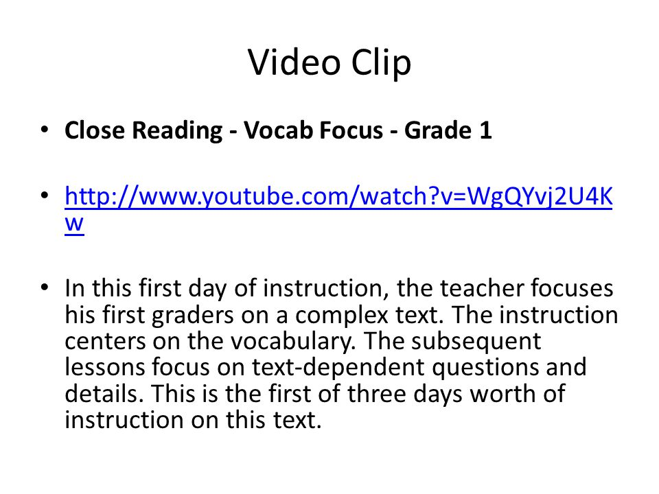 Video Clip Close Reading - Vocab Focus - Grade 1 http://www.youtube.com/watch v=WgQYvj2U4K w http://www.youtube.com/watch v=WgQYvj2U4K w In this first day of instruction, the teacher focuses his first graders on a complex text.