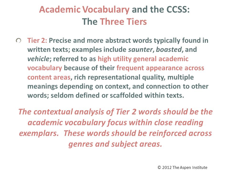 Academic Vocabulary and the CCSS: The Three Tiers Tier 2: Precise and more abstract words typically found in written texts; examples include saunter, boasted, and vehicle; referred to as high utility general academic vocabulary because of their frequent appearance across content areas, rich representational quality, multiple meanings depending on context, and connection to other words; seldom defined or scaffolded within texts.