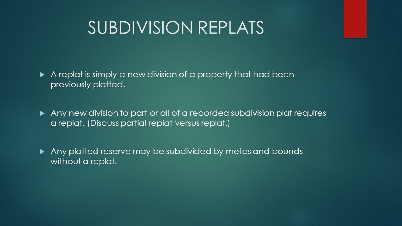 SUBDIVISION REPLATS  A replat is simply a new division of a property that had been previously platted.