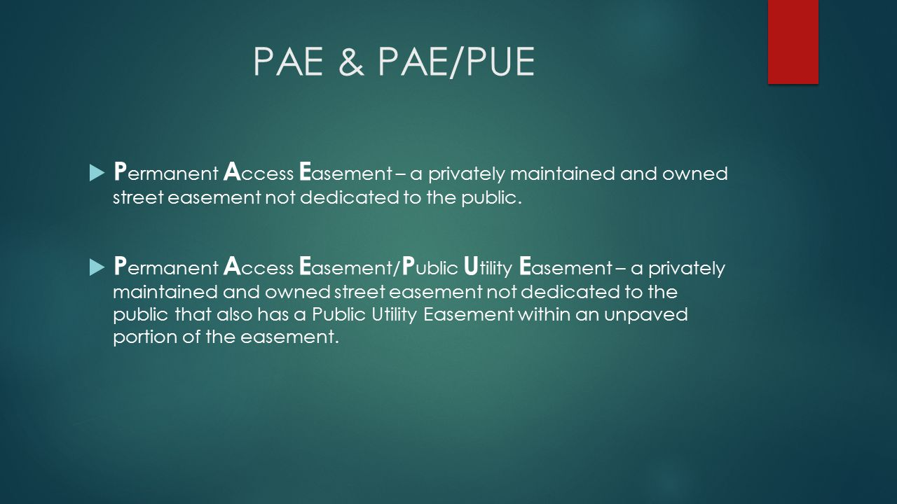 PAE & PAE/PUE  P ermanent A ccess E asement – a privately maintained and owned street easement not dedicated to the public.