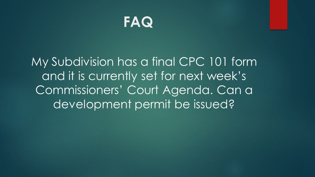 FAQ My Subdivision has a final CPC 101 form and it is currently set for next week's Commissioners' Court Agenda.