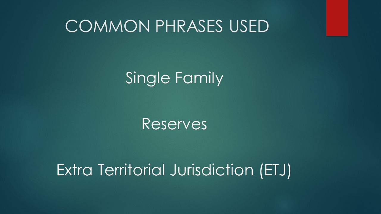 COMMON PHRASES USED Single Family Reserves Extra Territorial Jurisdiction (ETJ)