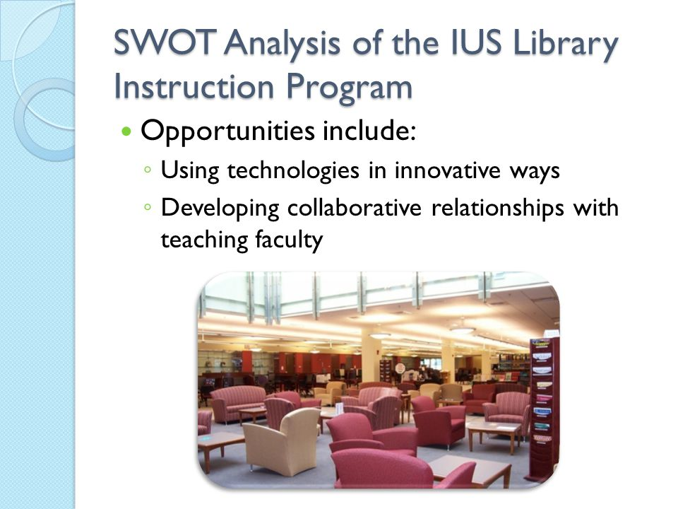 SWOT Analysis of the IUS Library Instruction Program Opportunities include: ◦ Using technologies in innovative ways ◦ Developing collaborative relatio