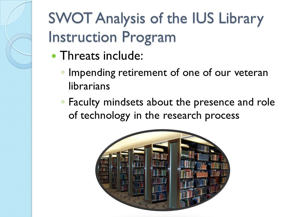 SWOT Analysis of the IUS Library Instruction Program Threats include: ◦ Impending retirement of one of our veteran librarians ◦ Faculty mindsets about the presence and role of technology in the research process