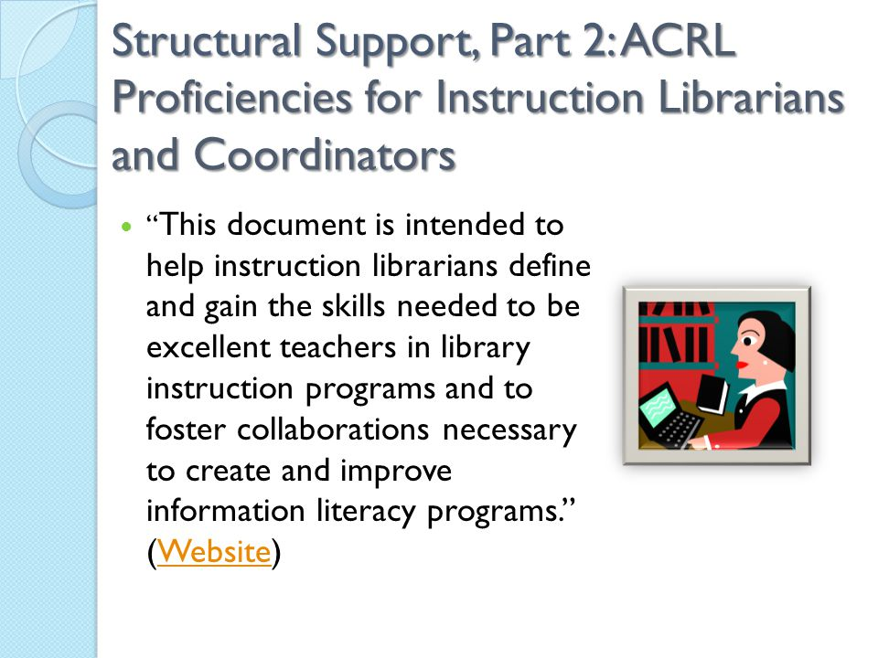 Structural Support, Part 2: ACRL Proficiencies for Instruction Librarians and Coordinators This document is intended to help instruction librarians define and gain the skills needed to be excellent teachers in library instruction programs and to foster collaborations necessary to create and improve information literacy programs. (Website)Website