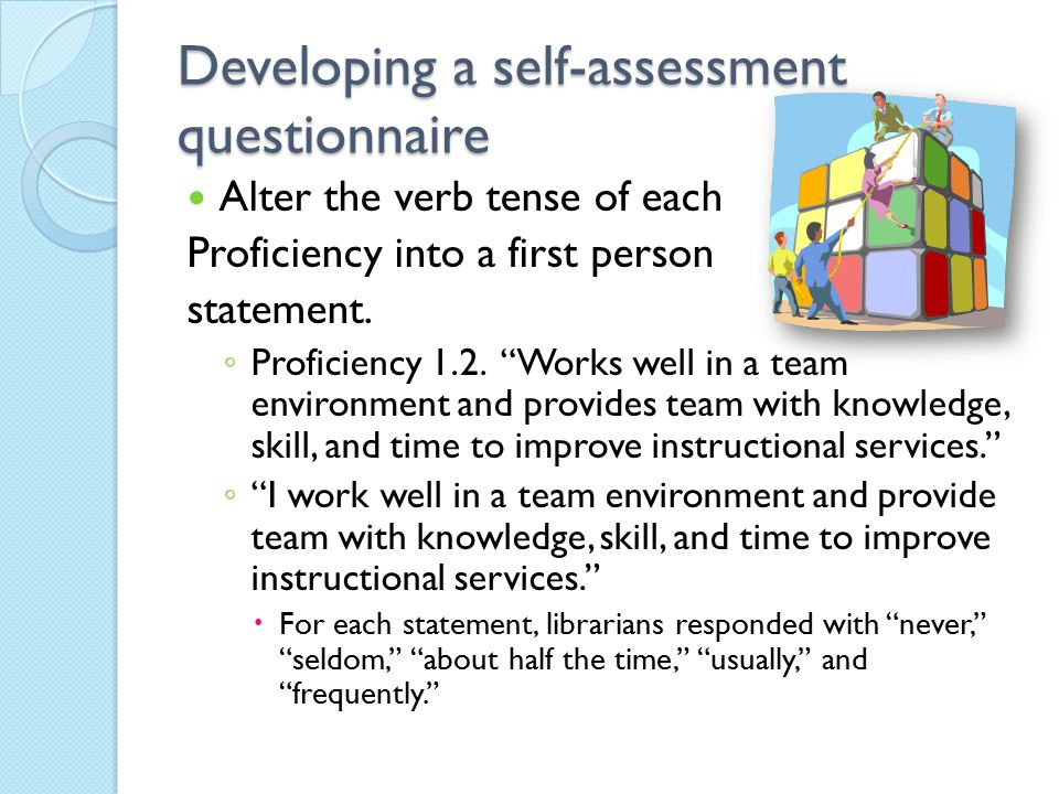 "Developing a self-assessment questionnaire Alter the verb tense of each Proficiency into a first person statement. ◦ Proficiency 1.2. ""Works well in a"