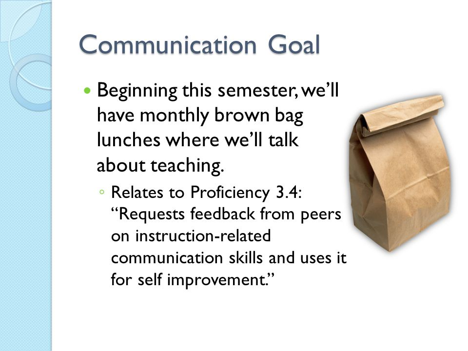 "Communication Goal Beginning this semester, we'll have monthly brown bag lunches where we'll talk about teaching. ◦ Relates to Proficiency 3.4: ""Reque"