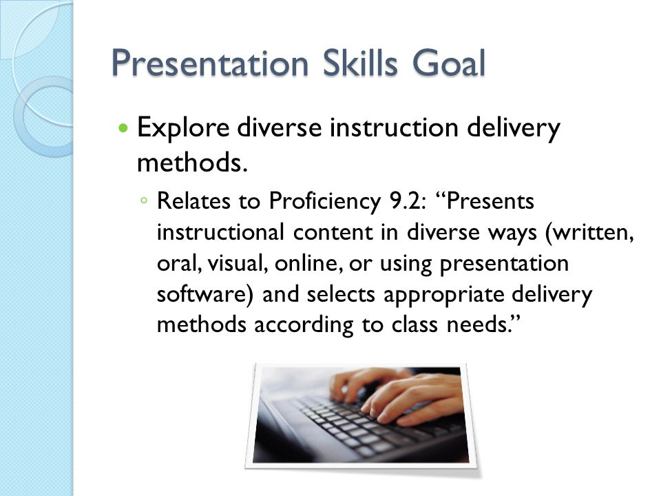"Presentation Skills Goal Explore diverse instruction delivery methods. ◦ Relates to Proficiency 9.2: ""Presents instructional content in diverse ways ("