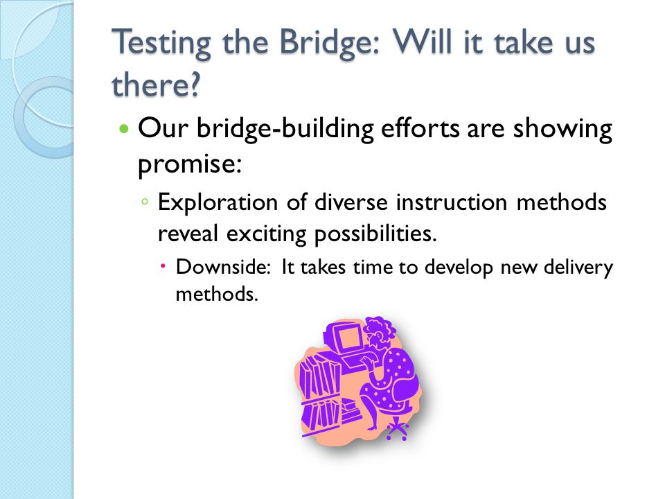 Testing the Bridge: Will it take us there? Our bridge-building efforts are showing promise: ◦ Exploration of diverse instruction methods reveal exciti