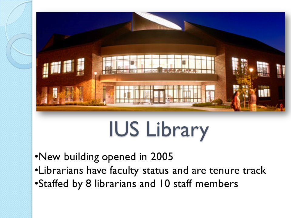 IUS Library New building opened in 2005 Librarians have faculty status and are tenure track Staffed by 8 librarians and 10 staff members