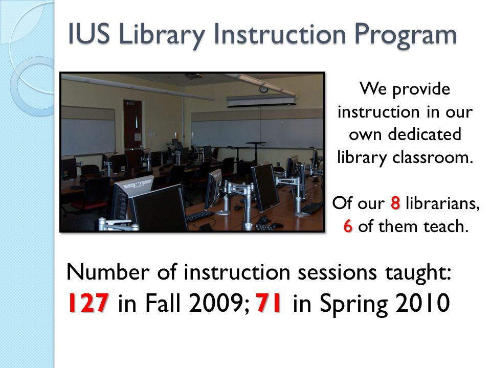 IUS Library Instruction Program We provide instruction in our own dedicated library classroom. 8 Of our 8 librarians, 6 6 of them teach. Number of ins