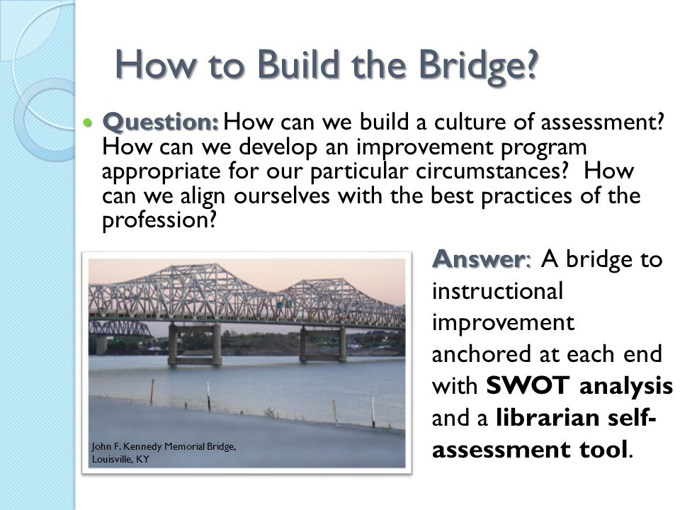 How to Build the Bridge? Question: Question: How can we build a culture of assessment? How can we develop an improvement program appropriate for our p