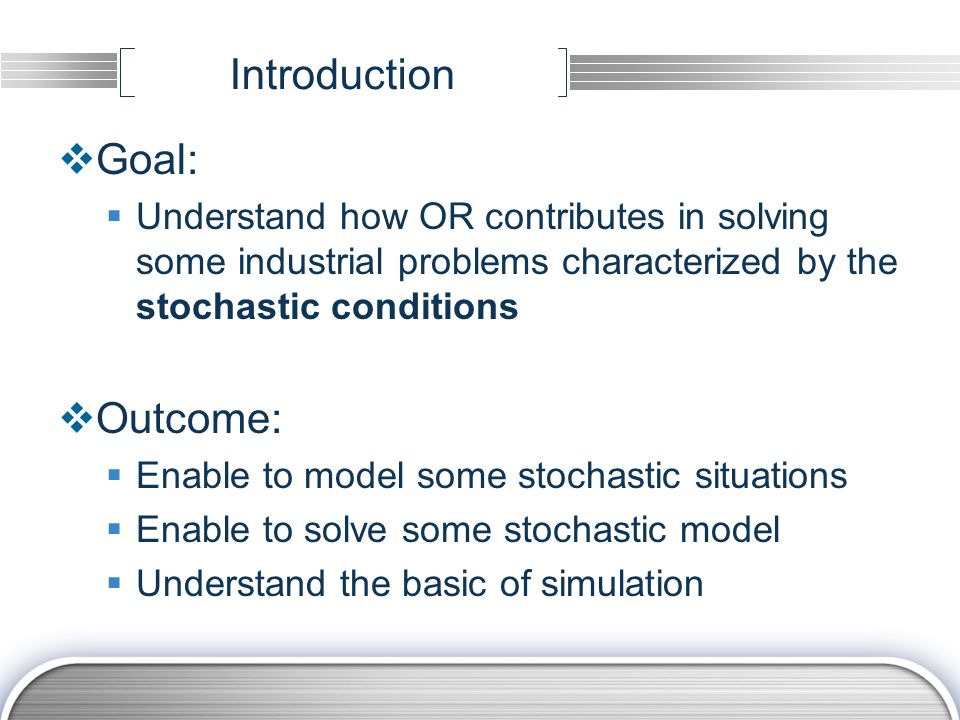 Introduction  Goal:  Understand how OR contributes in solving some industrial problems characterized by the stochastic conditions  Outcome:  Enabl
