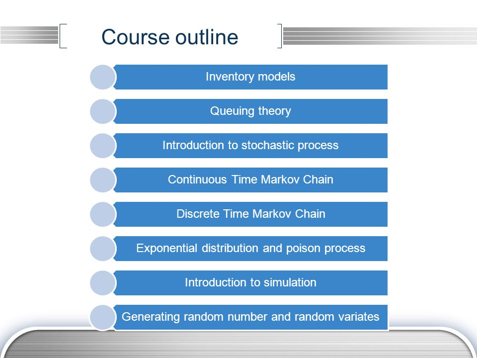 Course outline Inventory models Queuing theory Introduction to stochastic process Continuous Time Markov Chain Discrete Time Markov Chain Exponential