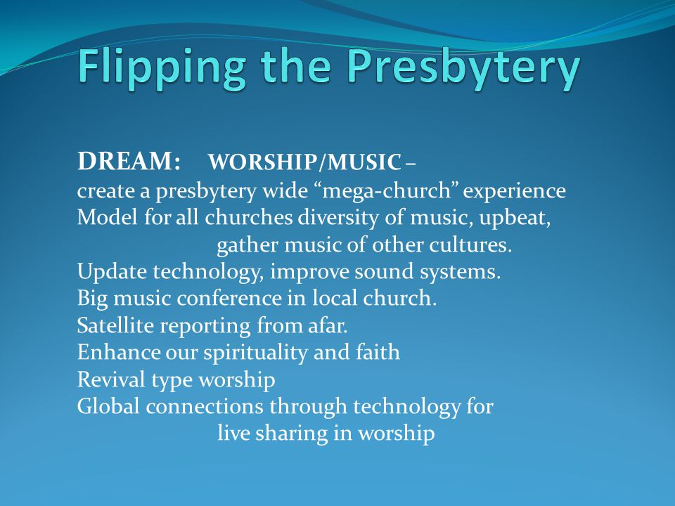 "DREAM: WORSHIP/MUSIC – create a presbytery wide ""mega-church"" experience Model for all churches diversity of music, upbeat, gather music of other cult"