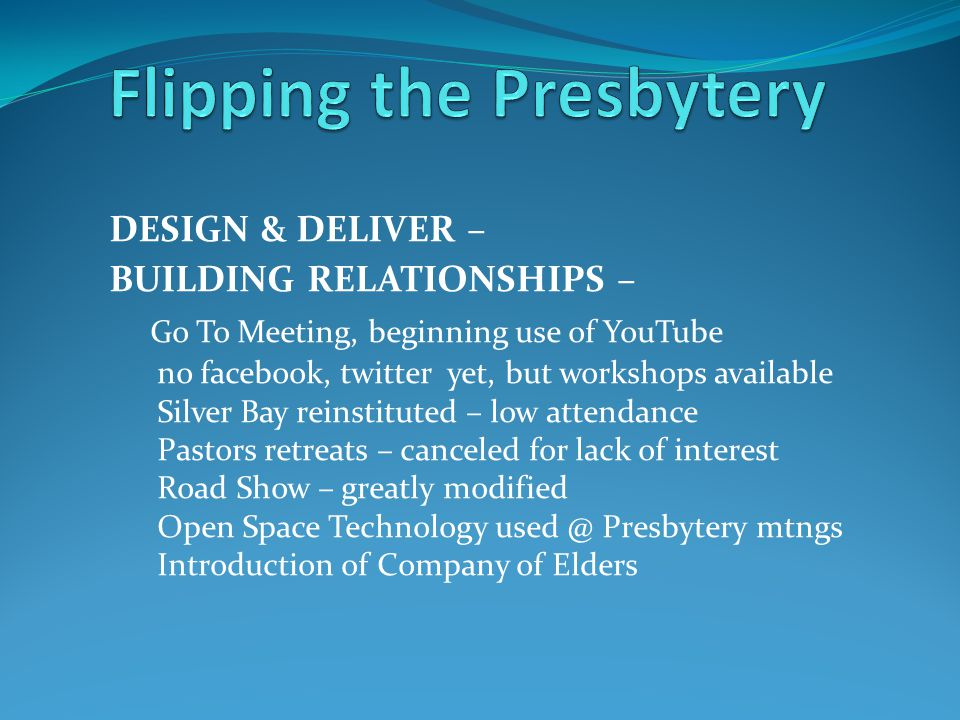 DESIGN & DELIVER – BUILDING RELATIONSHIPS – Go To Meeting, beginning use of YouTube no facebook, twitter yet, but workshops available Silver Bay reinstituted – low attendance Pastors retreats – canceled for lack of interest Road Show – greatly modified Open Space Technology used @ Presbytery mtngs Introduction of Company of Elders