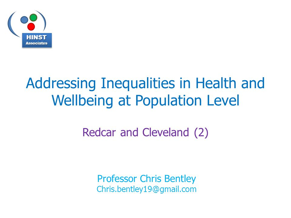 Addressing Inequalities in Health and Wellbeing at Population Level Redcar and Cleveland (2) HINSTAssociatesHINSTAssociates Professor Chris Bentley Chris.bentley19@gmail.com