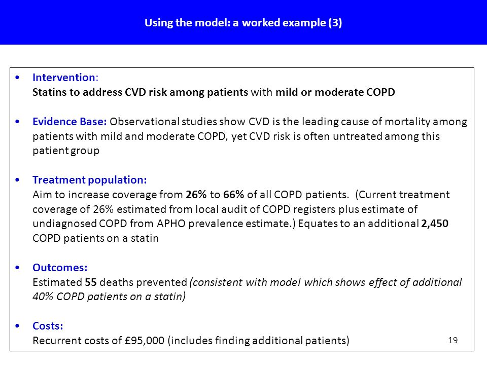 19 Using the model: a worked example (3) Intervention: Statins to address CVD risk among patients with mild or moderate COPD Evidence Base: Observational studies show CVD is the leading cause of mortality among patients with mild and moderate COPD, yet CVD risk is often untreated among this patient group Treatment population: Aim to increase coverage from 26% to 66% of all COPD patients.