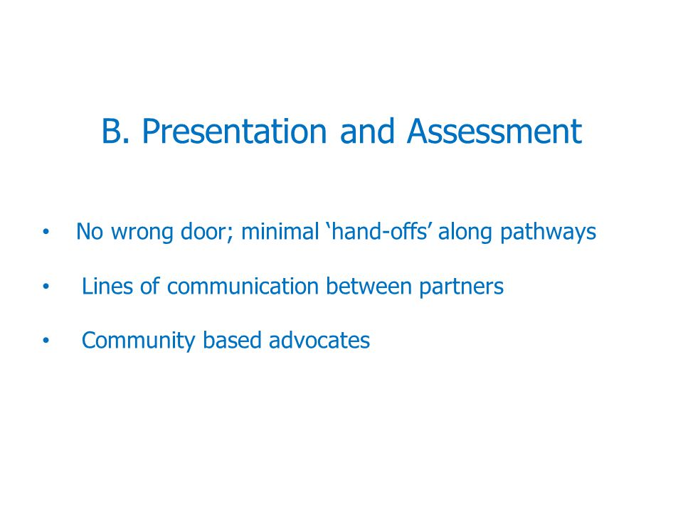 B. Presentation and Assessment No wrong door; minimal 'hand-offs' along pathways Lines of communication between partners Community based advocates