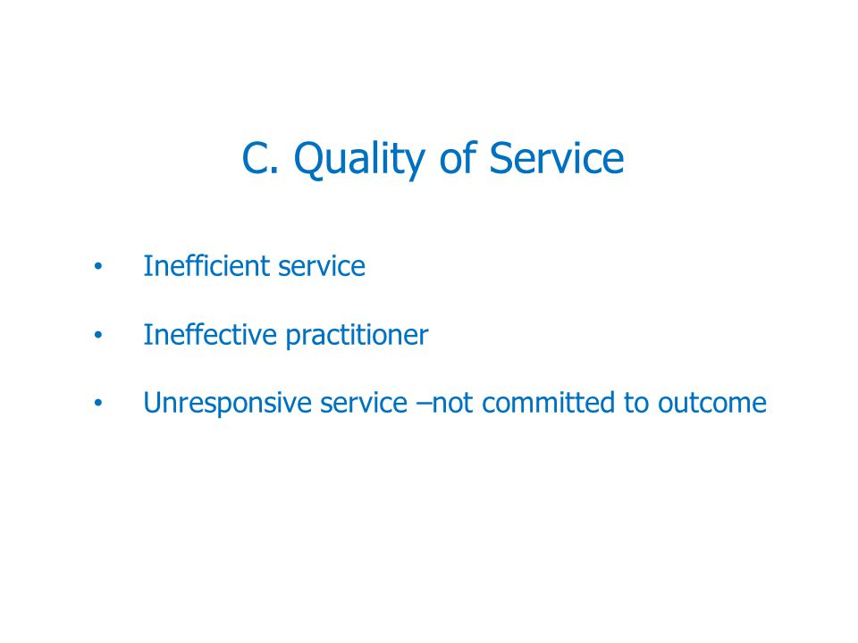 C. Quality of Service Inefficient service Ineffective practitioner Unresponsive service –not committed to outcome