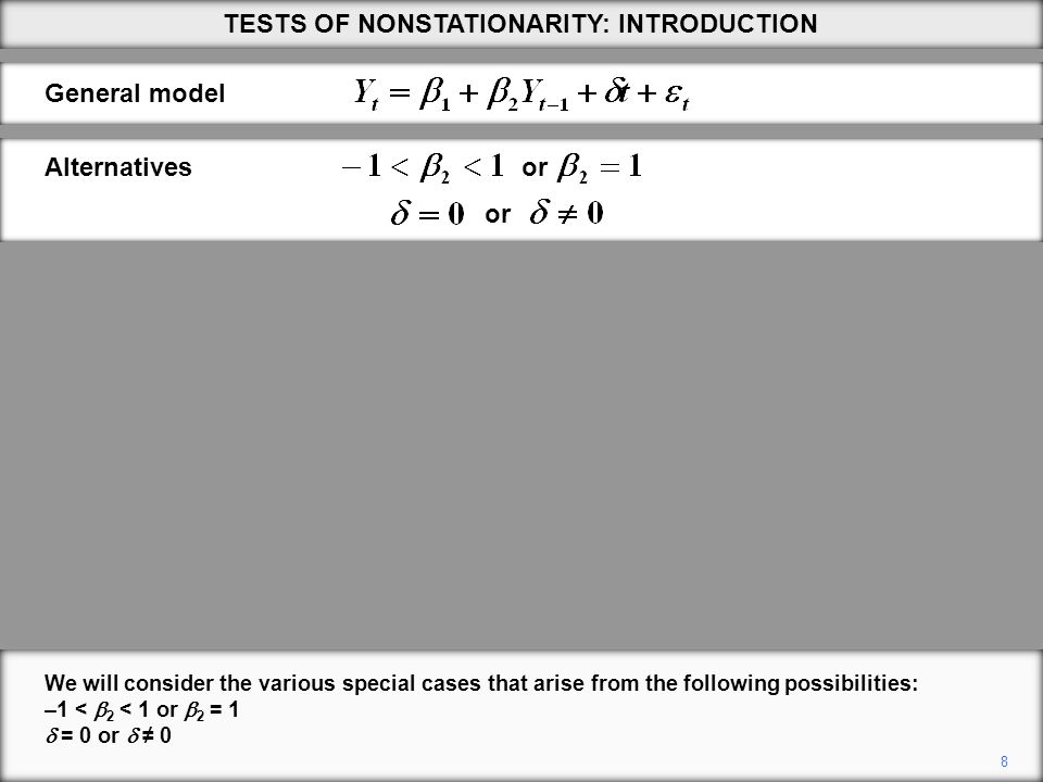 8 We will consider the various special cases that arise from the following possibilities: –1 <  2 < 1 or  2 = 1  = 0 or  ≠ 0 TESTS OF NONSTATIONARITY: INTRODUCTION General model or Alternatives