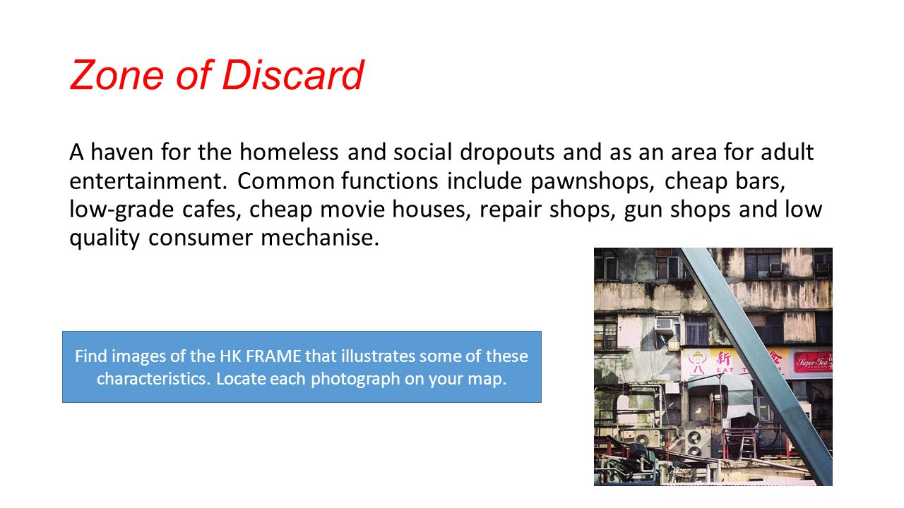 Zone of Discard A haven for the homeless and social dropouts and as an area for adult entertainment. Common functions include pawnshops, cheap bars, l