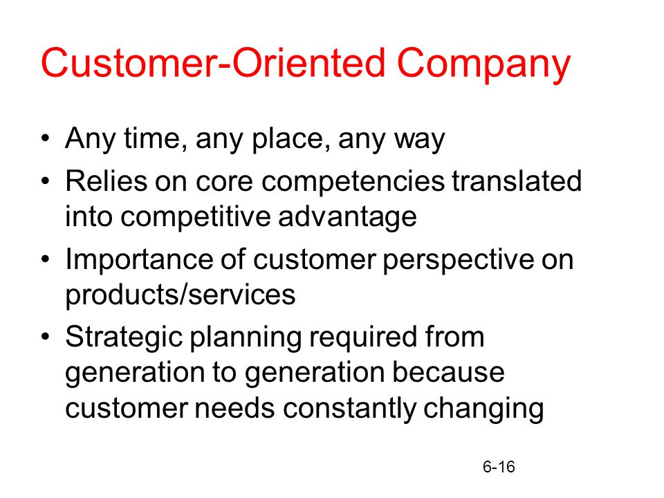 6-16 Customer-Oriented Company Any time, any place, any way Relies on core competencies translated into competitive advantage Importance of customer perspective on products/services Strategic planning required from generation to generation because customer needs constantly changing