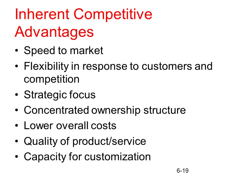 6-19 Inherent Competitive Advantages Speed to market Flexibility in response to customers and competition Strategic focus Concentrated ownership structure Lower overall costs Quality of product/service Capacity for customization