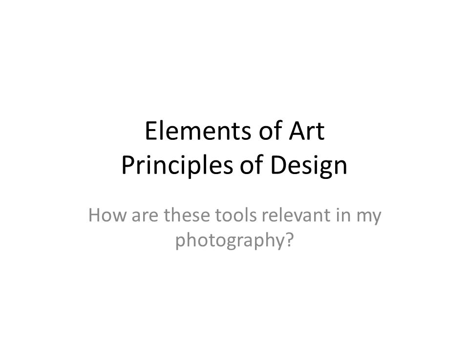 Elements of Art Principles of Design How are these tools relevant in my photography?