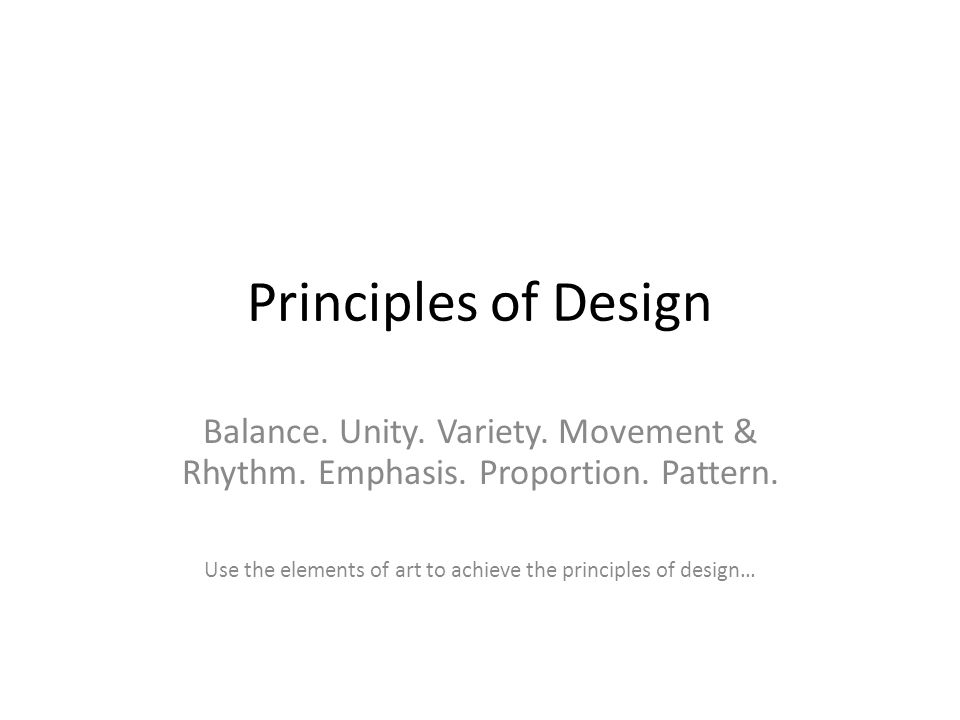 Principles of Design Balance. Unity. Variety. Movement & Rhythm. Emphasis. Proportion. Pattern. Use the elements of art to achieve the principles of d