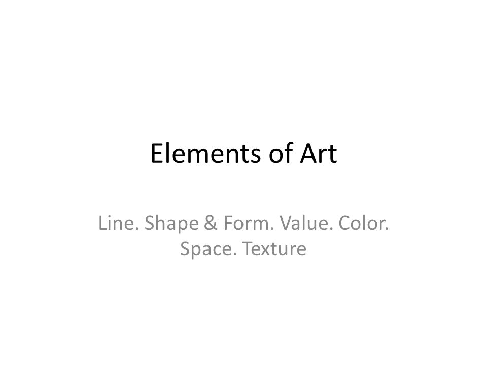 Elements of Art Line. Shape & Form. Value. Color. Space. Texture