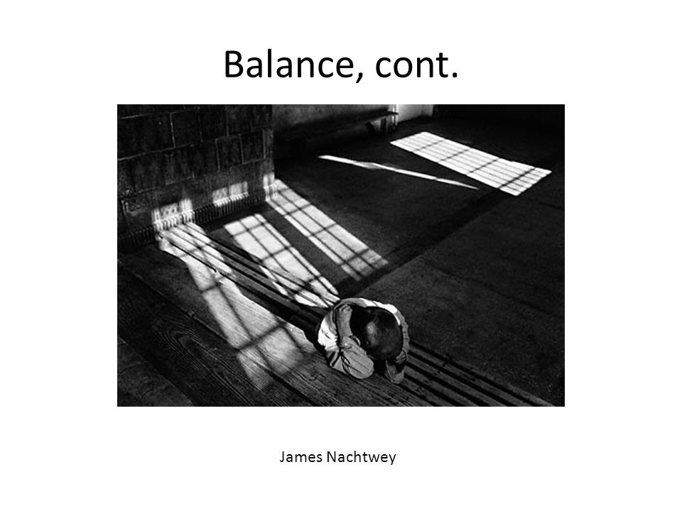 Balance, cont. James Nachtwey