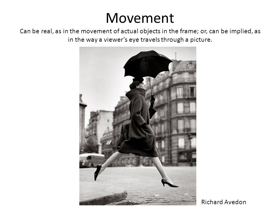 Movement Can be real, as in the movement of actual objects in the frame; or, can be implied, as in the way a viewer's eye travels through a picture.