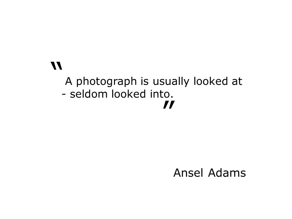 """ "" A photograph is usually looked at - seldom looked into. Ansel Adams"