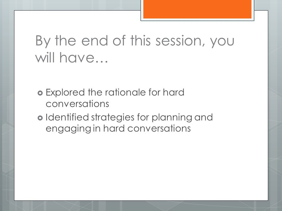 By the end of this session, you will have…  Explored the rationale for hard conversations  Identified strategies for planning and engaging in hard conversations