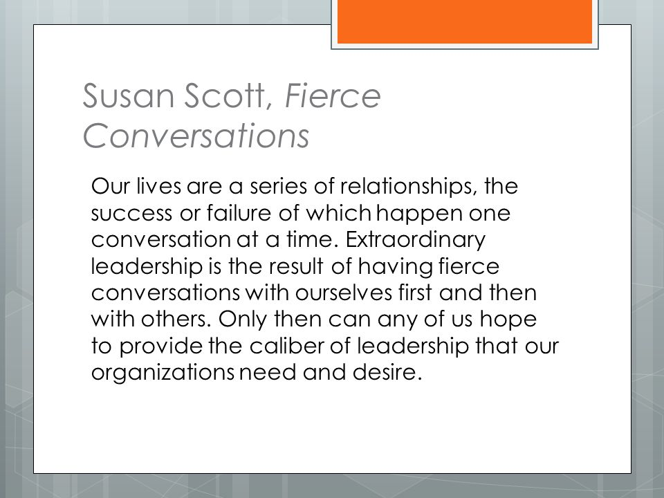 Susan Scott, Fierce Conversations Our lives are a series of relationships, the success or failure of which happen one conversation at a time.