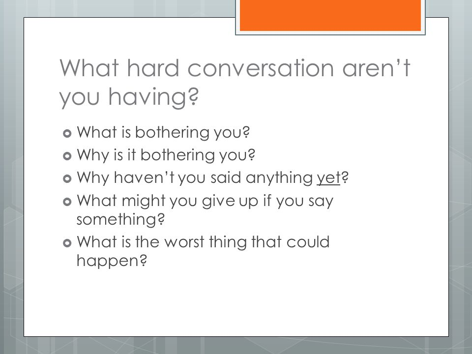 What hard conversation aren't you having?  What is bothering you?  Why is it bothering you?  Why haven't you said anything yet?  What might you gi