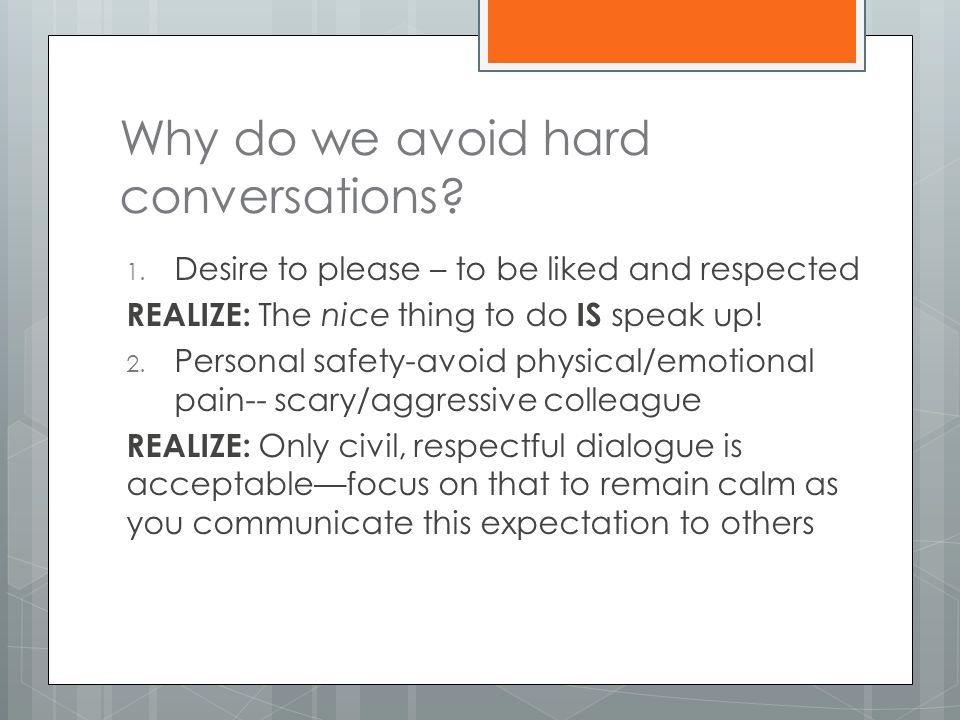 Why do we avoid hard conversations? 1. Desire to please – to be liked and respected REALIZE: The nice thing to do IS speak up! 2. Personal safety-avoi