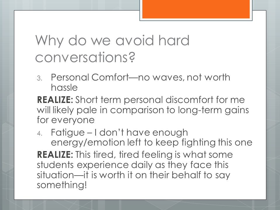 Why do we avoid hard conversations? 3. Personal Comfort—no waves, not worth hassle REALIZE: Short term personal discomfort for me will likely pale in