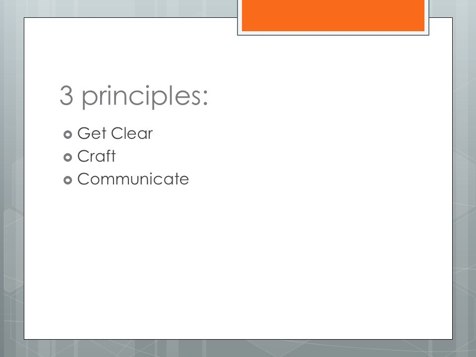 3 principles:  Get Clear  Craft  Communicate