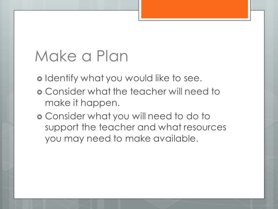 Make a Plan  Identify what you would like to see.  Consider what the teacher will need to make it happen.  Consider what you will need to do to sup