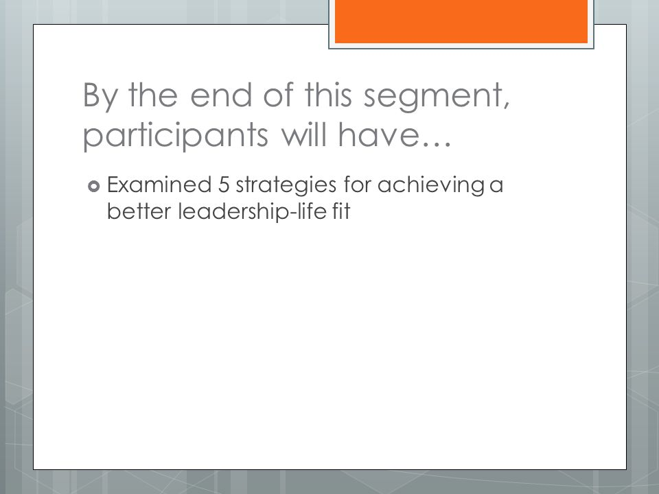 By the end of this segment, participants will have…  Examined 5 strategies for achieving a better leadership-life fit