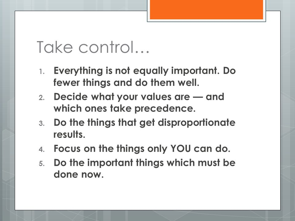 Take control… 1. Everything is not equally important. Do fewer things and do them well. 2. Decide what your values are — and which ones take precedenc