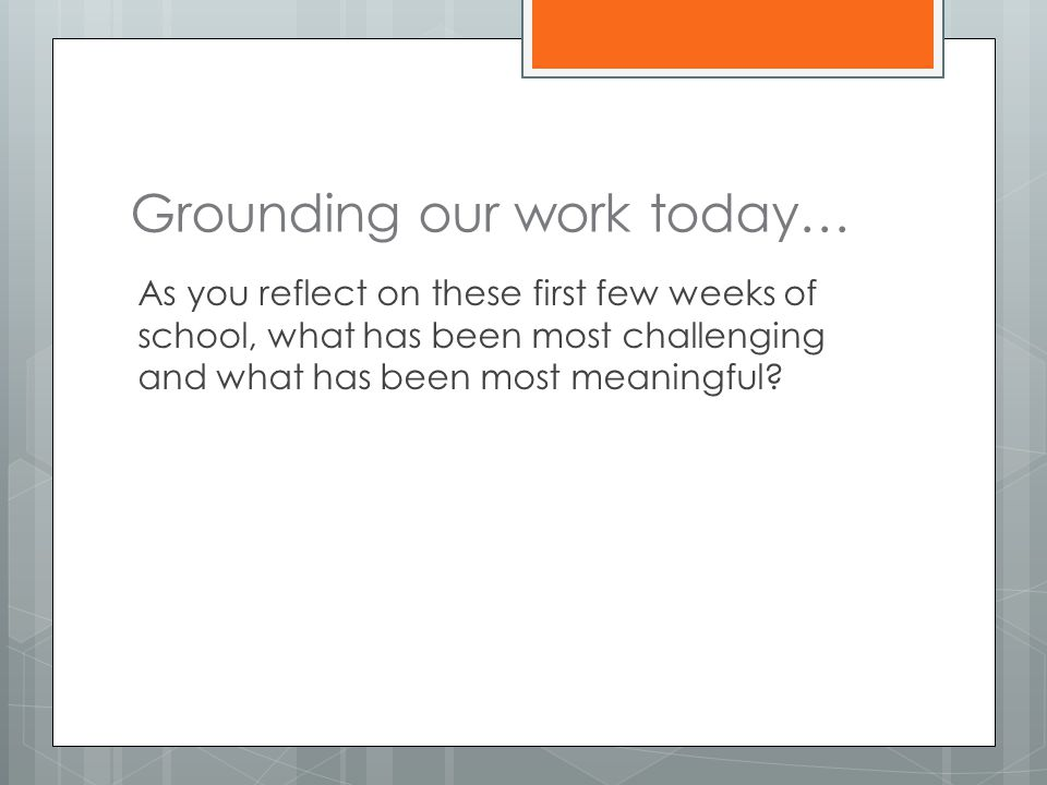 Grounding our work today… As you reflect on these first few weeks of school, what has been most challenging and what has been most meaningful?