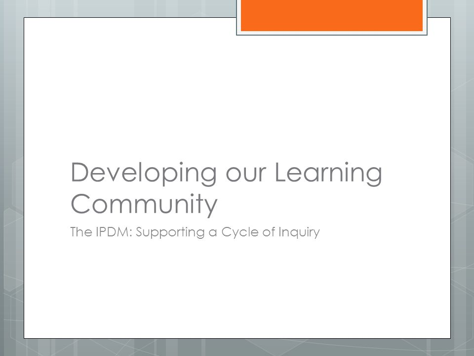 Developing our Learning Community The IPDM: Supporting a Cycle of Inquiry