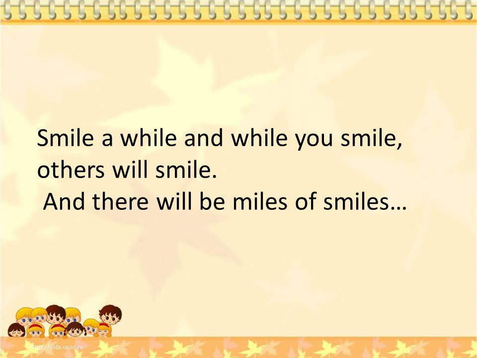 Smile a while and while you smile, others will smile. And there will be miles of smiles…