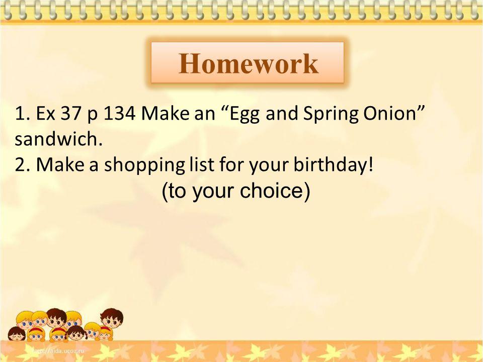 "Homework 1. Ex 37 p 134 Make an ""Egg and Spring Onion"" sandwich. 2. Make a shopping list for your birthday! (to your choice)"