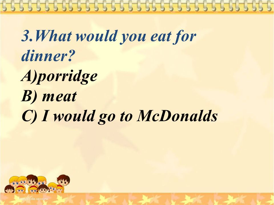 3.What would you eat for dinner? A)porridge B) meat C) I would go to McDonalds